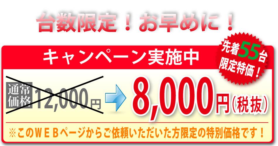 台数限定お早めに。通常価格12000円が先着55台限定8000円。このWEBページからご依頼いただいた方限定の特別価格です。