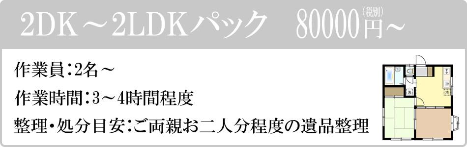 2DK~2LDKパック 80000円(税別)~。作業員:2名~。作業時間:3~4時間程度。整理・処分目安:ご両親お二人分程度の遺品整理