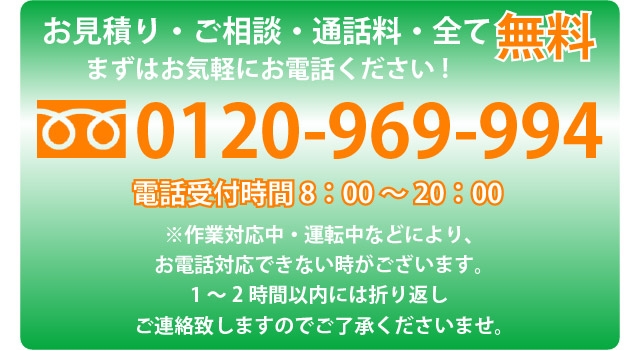 お見積り・ご相談・通話料・全て無料。まずはお気軽にお電話ください!フリーダイヤル0120-969-994 電話受付時間8時から20時。※作業対応中、運転中などにより、お電話対応できない時がございます。1時間から2時間以内には折り返しご連絡いたしますので、ご了承くださいませ。