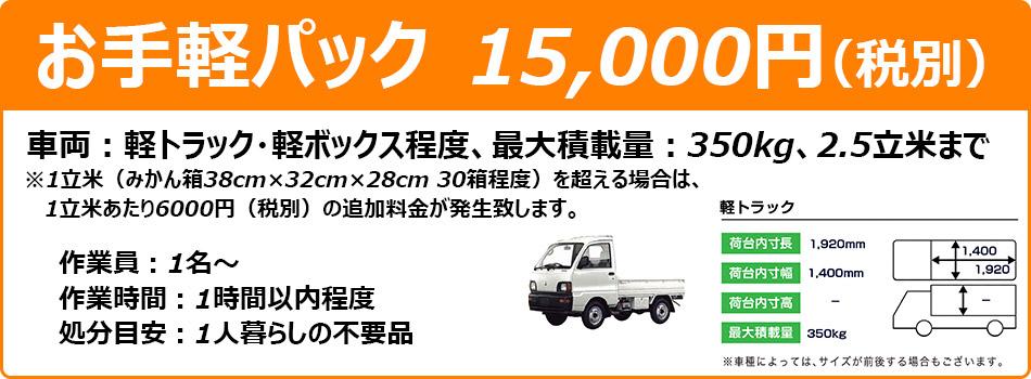 お手軽パック 15000円(税別)車両:軽トラック・軽ボックス程度最大積載量:350kg、2.5立米まで※1立米(みかん箱38cm×32cm×28cm 30箱程度)を超える場合は、1立米あたり6000円(税別)の追加料金が発生致します。作業員:1名~ 作業時間:1時間以内程度 処分目安:1人暮らしの不要品 軽トラックのサイズ:荷台内寸長1920mm 荷台内寸幅1400mm 最大積載量350kg ※車種によっては、サイズが前後する場合もございます。
